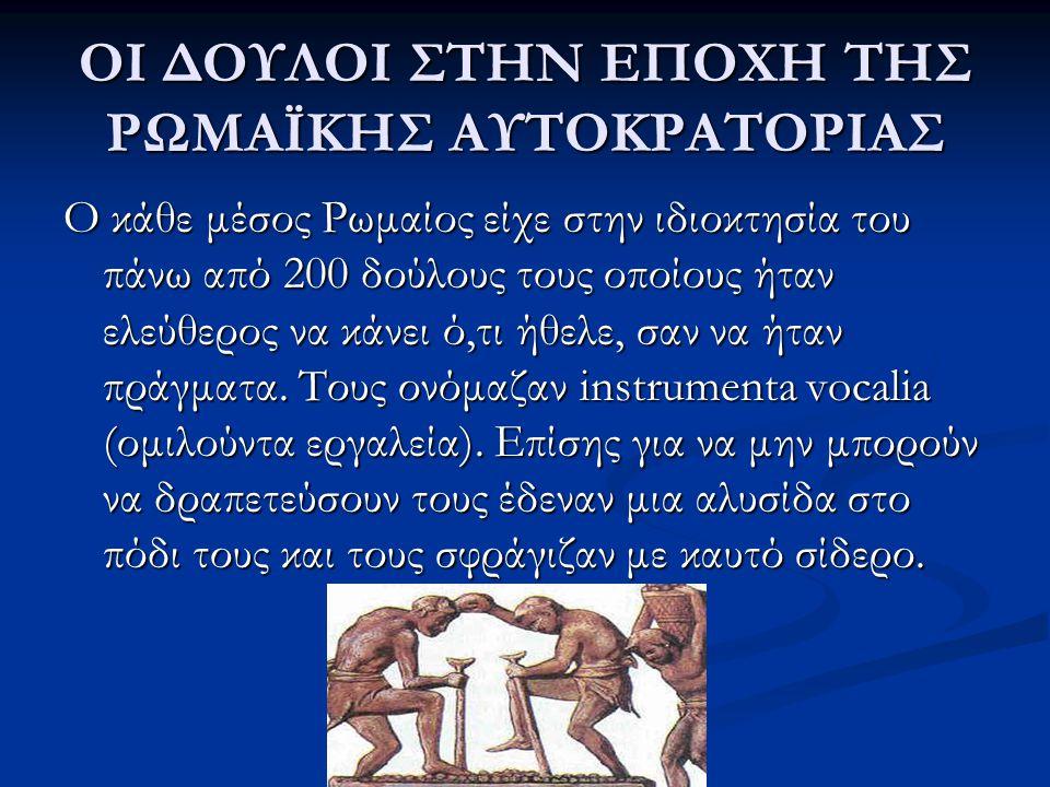 ΟΙ ΔΟΥΛΟΙ ΣΤΗΝ ΕΠΟΧΗ ΤΗΣ ΡΩΜΑΪΚΗΣ ΑΥΤΟΚΡΑΤΟΡΙΑΣ Ο κάθε μέσος Ρωμαίος είχε στην ιδιοκτησία του πάνω από 200 δούλους τους οποίους ήταν ελεύθερος να κάνε