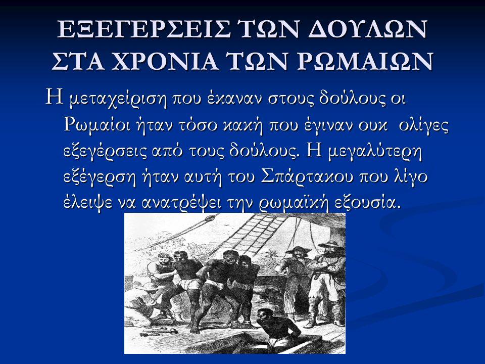 ΕΞΕΓΕΡΣΕΙΣ ΤΩΝ ΔΟΥΛΩΝ ΣΤΑ ΧΡΟΝΙΑ ΤΩΝ ΡΩΜΑΙΩΝ Η μεταχείριση που έκαναν στους δούλους οι Ρωμαίοι ήταν τόσο κακή που έγιναν ουκ ολίγες εξεγέρσεις από του