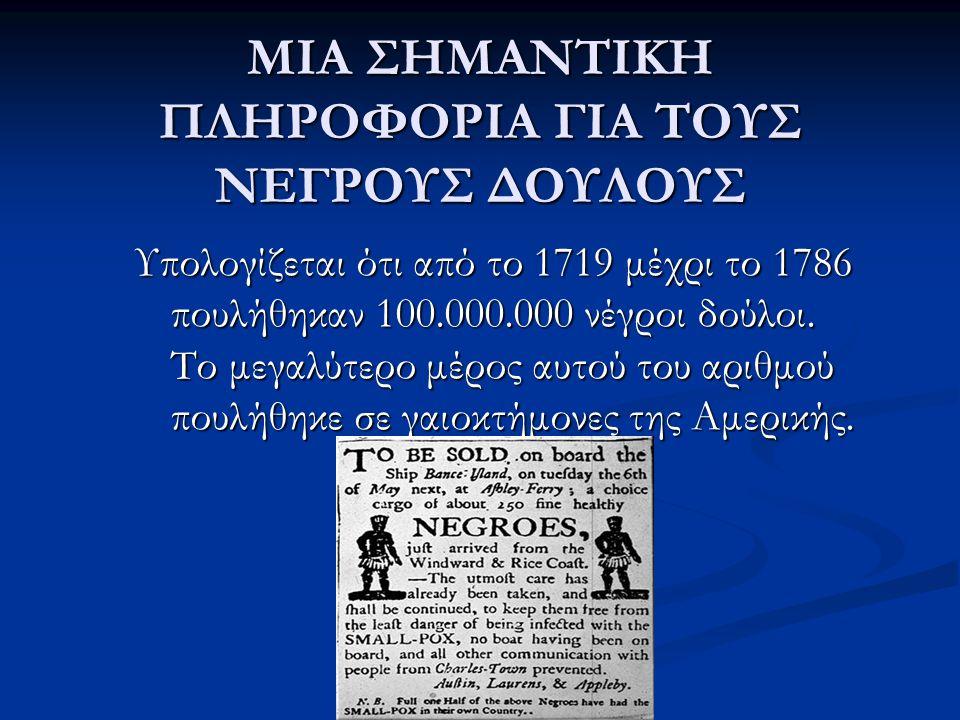ΜΙΑ ΣΗΜΑΝΤΙΚΗ ΠΛΗΡΟΦΟΡΙΑ ΓΙΑ ΤΟΥΣ ΝΕΓΡΟΥΣ ΔΟΥΛΟΥΣ Υπολογίζεται ότι από το 1719 μέχρι το 1786 πουλήθηκαν 100.000.000 νέγροι δούλοι. Το μεγαλύτερο μέρος