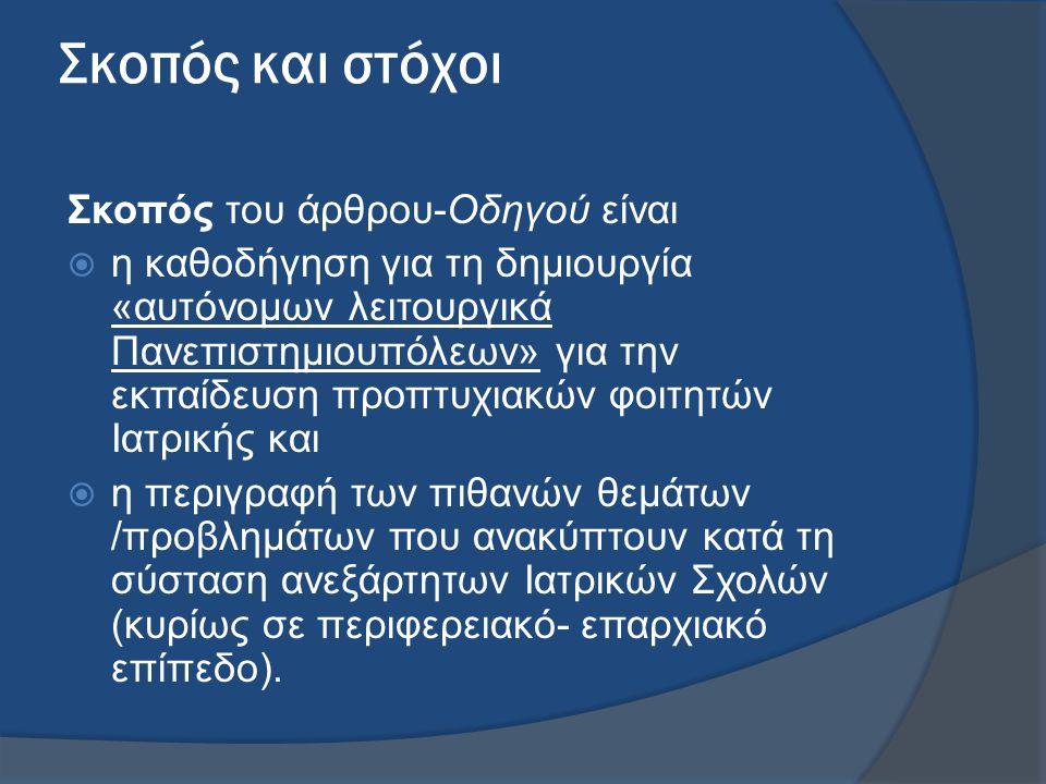 Σκοπός και στόχοι Σκοπός του άρθρου-Οδηγού είναι  η καθοδήγηση για τη δημιουργία «αυτόνομων λειτουργικά Πανεπιστημιουπόλεων» για την εκπαίδευση προπτυχιακών φοιτητών Ιατρικής και  η περιγραφή των πιθανών θεμάτων /προβλημάτων που ανακύπτουν κατά τη σύσταση ανεξάρτητων Ιατρικών Σχολών (κυρίως σε περιφερειακό- επαρχιακό επίπεδο).