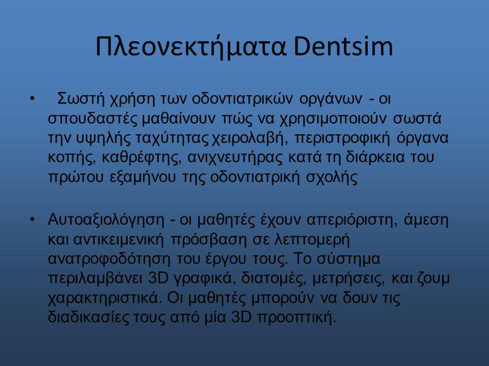 Πλεονεκτήματα Dentsim Σωστή χρήση των οδοντιατρικών οργάνων - οι σπουδαστές μαθαίνουν πώς να χρησιμοποιούν σωστά την υψηλής ταχύτητας χειρολαβή, περιστροφική όργανα κοπής, καθρέφτης, ανιχνευτήρας κατά τη διάρκεια του πρώτου εξαμήνου της οδοντιατρική σχολής Αυτοαξιολόγηση - οι μαθητές έχουν απεριόριστη, άμεση και αντικειμενική πρόσβαση σε λεπτομερή ανατροφοδότηση του έργου τους.