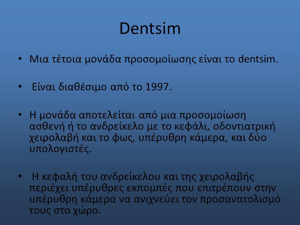 Dentsim Μια τέτοια μονάδα προσομοίωσης είναι το dentsim. Είναι διαθέσιμο από το 1997. Η μονάδα αποτελείται από μια προσομοίωση ασθενή ή το ανδρείκελο
