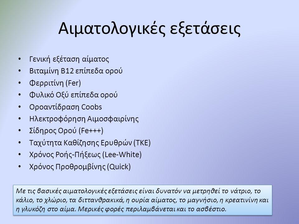 Αιματολογικές εξετάσεις Γενική εξέταση αίματος Βιταμίνη Β12 επίπεδα ορού Φερριτίνη (Fer) Φυλικό Οξύ επίπεδα ορού Οροαντίδραση Coobs Ηλεκτροφόρηση Αιμο