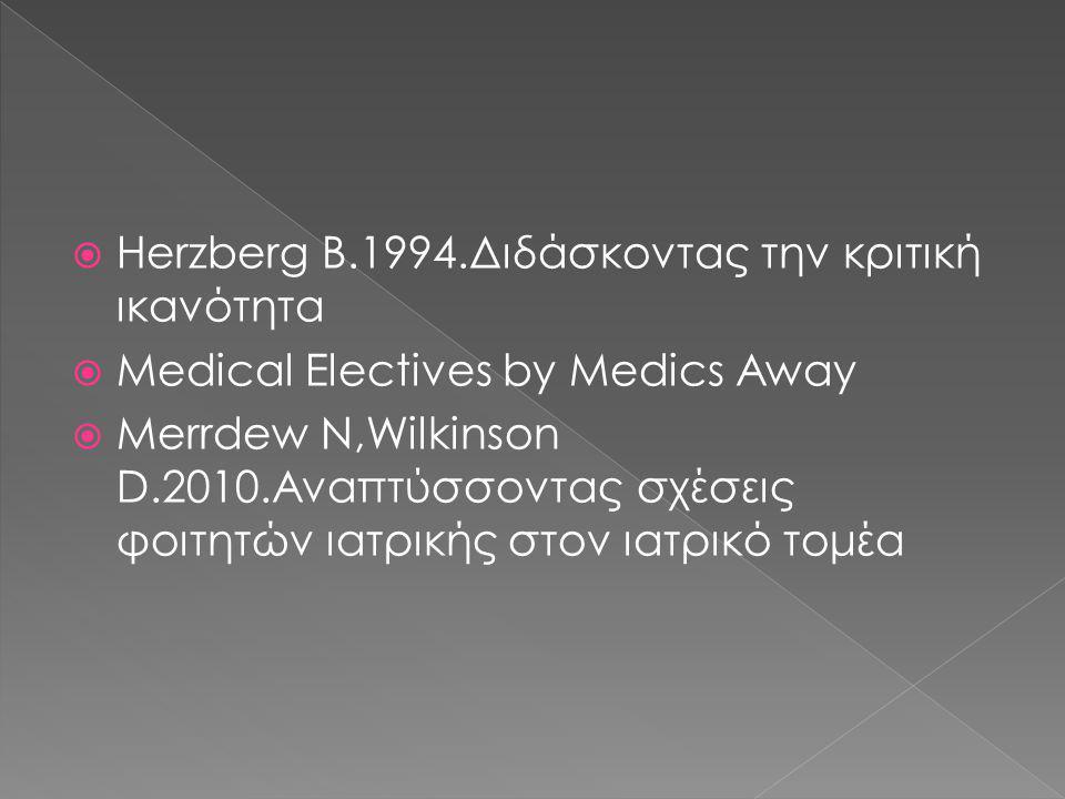 Herzberg B.1994.Διδάσκοντας την κριτική ικανότητα  Medical Electives by Medics Away  Merrdew N,Wilkinson D.2010.Αναπτύσσοντας σχέσεις φοιτητών ιατρικής στον ιατρικό τομέα