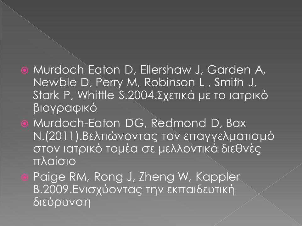  Murdoch Eaton D, Ellershaw J, Garden A, Newble D, Perry M, Robinson L, Smith J, Stark P, Whittle S.2004.Σχετικά με το ιατρικό βιογραφικό  Murdoch-Eaton DG, Redmond D, Bax N.(2011).Βελτιώνοντας τον επαγγελματισμό στον ιατρικό τομέα σε μελλοντικό διεθνές πλαίσιο  Paige RM, Rong J, Zheng W, Kappler B.2009.Ενισχύοντας την εκπαιδευτική διεύρυνση