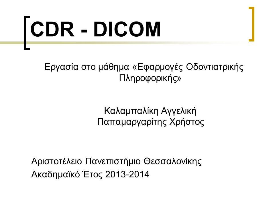 CDR - DICOM Εργασία στο μάθημα «Εφαρμογές Οδοντιατρικής Πληροφορικής» Καλαμπαλίκη Αγγελική Παπαμαργαρίτης Χρήστος Αριστοτέλειο Πανεπιστήμιο Θεσσαλονίκ
