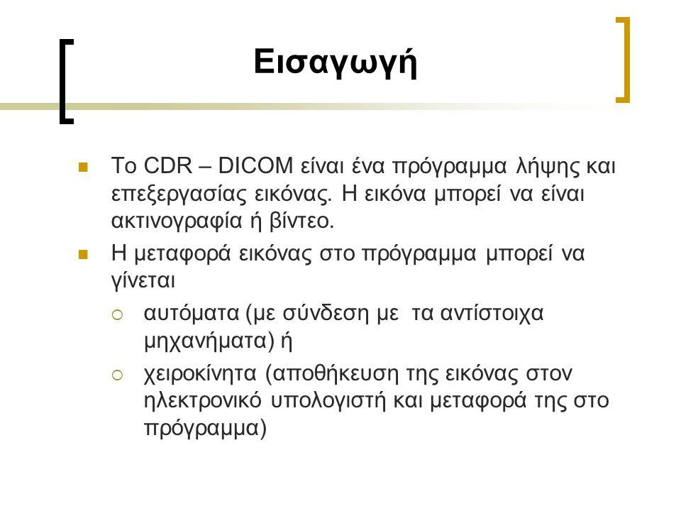 Εισαγωγή Το CDR – DICOM είναι ένα πρόγραμμα λήψης και επεξεργασίας εικόνας. Η εικόνα μπορεί να είναι ακτινογραφία ή βίντεο. Η μεταφορά εικόνας στο πρό
