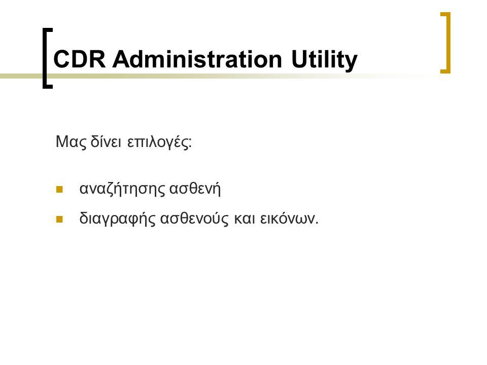 CDR Administration Utility Μας δίνει επιλογές: αναζήτησης ασθενή διαγραφής ασθενούς και εικόνων.