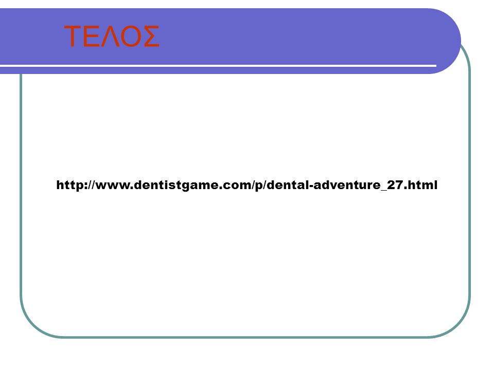 ΤΕΛΟΣ http://www.dentistgame.com/p/dental-adventure_27.html