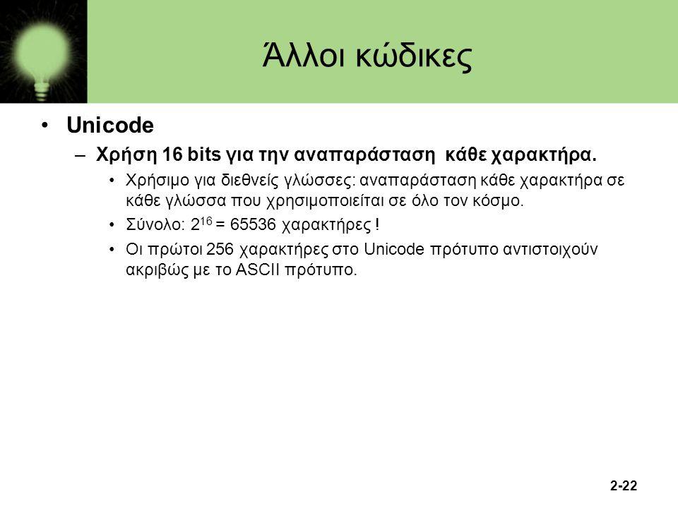 2-22 Άλλοι κώδικες Unicode –Χρήση 16 bits για την αναπαράσταση κάθε χαρακτήρα. Χρήσιμο για διεθνείς γλώσσες: αναπαράσταση κάθε χαρακτήρα σε κάθε γλώσσ