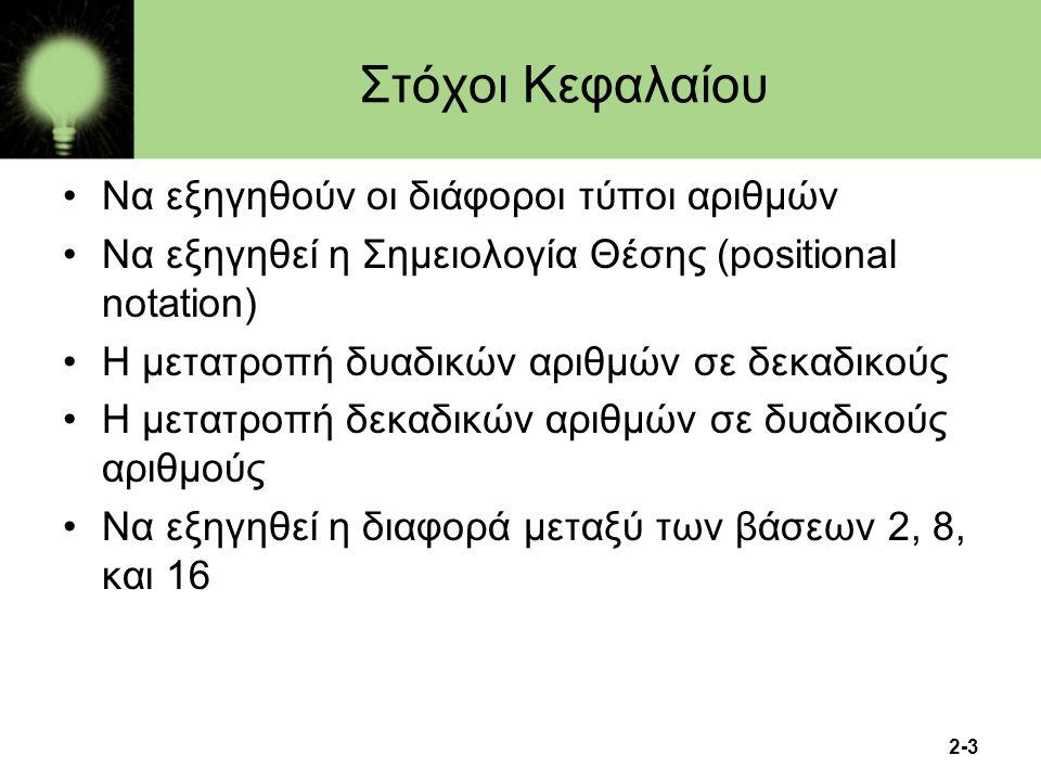 2-3 6 Στόχοι Κεφαλαίου Να εξηγηθούν οι διάφοροι τύποι αριθμών Να εξηγηθεί η Σημειολογία Θέσης (positional notation) Η μετατροπή δυαδικών αριθμών σε δε