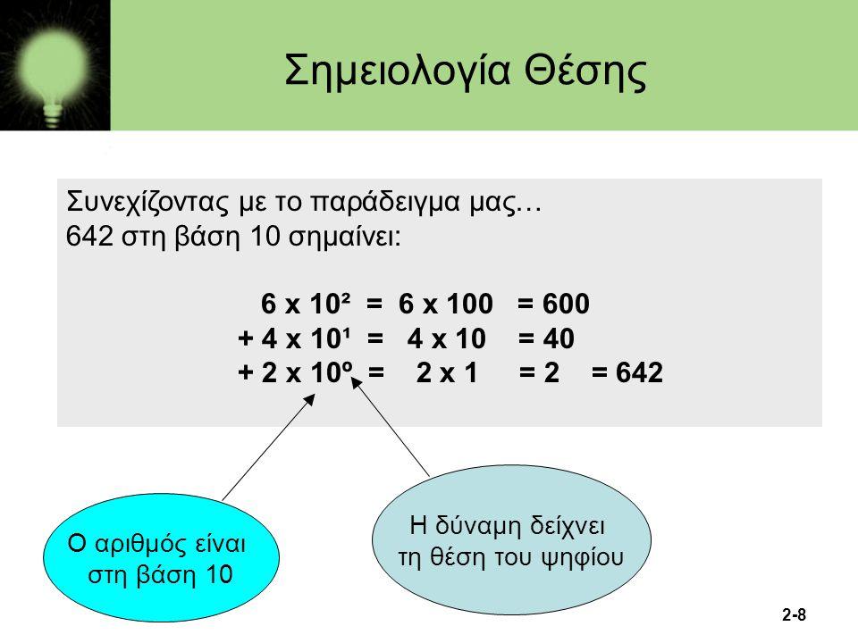 2-8 Συνεχίζοντας με το παράδειγμα μας… 642 στη βάση 10 σημαίνει: 6 x 10² = 6 x 100 = 600 + 4 x 10¹ = 4 x 10 = 40 + 2 x 10º = 2 x 1 = 2 = 642 Ο αριθμός