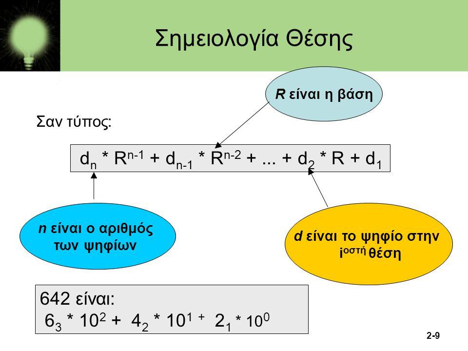 2-10 Συστήματα Αρίθμησης Τα συνηθέστερα αριθμητικά συστήματα είναι το δεκαδικό και αυτά που αποτελούν δυνάμεις του δύο: –Δεκαδικό σύστημα (Βάση: το 10, Σύμβολα: 0,1,2,3,4,5,6,7,8,9) –Δυαδικό σύστημα (Βάση: το 2, Σύμβολα: 0,1) –Οκταδικό σύστημα (Βάση: το 8, Σύμβολα: 0,1,2,3,4,5,6,7) –Δεκαεξαδικό σύστημα (Βάση: το 16, Σύμβολα: 0,1,2,3,4,5,6,7,8,9,A,B,C,D,E,F)