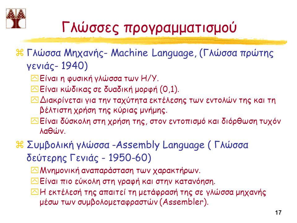 17 Γλώσσες προγραμματισμού zΓλώσσα Μηχανής- Machine Language, (Γλώσσα πρώτης γενιάς- 1940) yΕίναι η φυσική γλώσσα των Η/Υ.