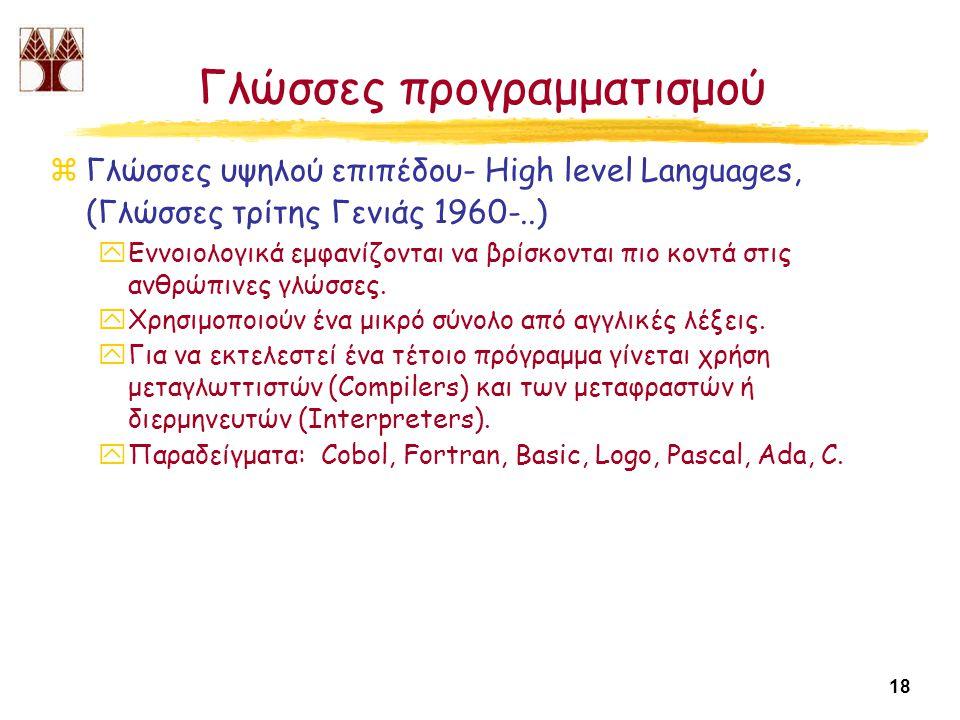 18 Γλώσσες προγραμματισμού zΓλώσσες υψηλού επιπέδου- High level Languages, (Γλώσσες τρίτης Γενιάς 1960-..) yΕννοιολογικά εμφανίζονται να βρίσκονται πιο κοντά στις ανθρώπινες γλώσσες.