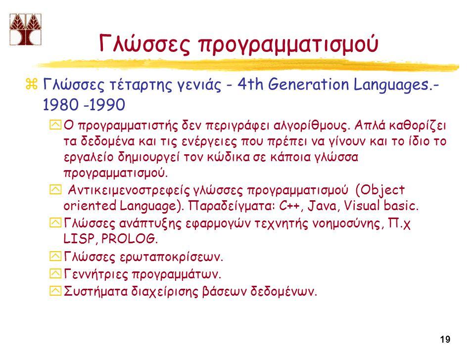 19 Γλώσσες προγραμματισμού zΓλώσσες τέταρτης γενιάς - 4th Generation Languages.- 1980 -1990 yΟ προγραμματιστής δεν περιγράφει αλγορίθμους.