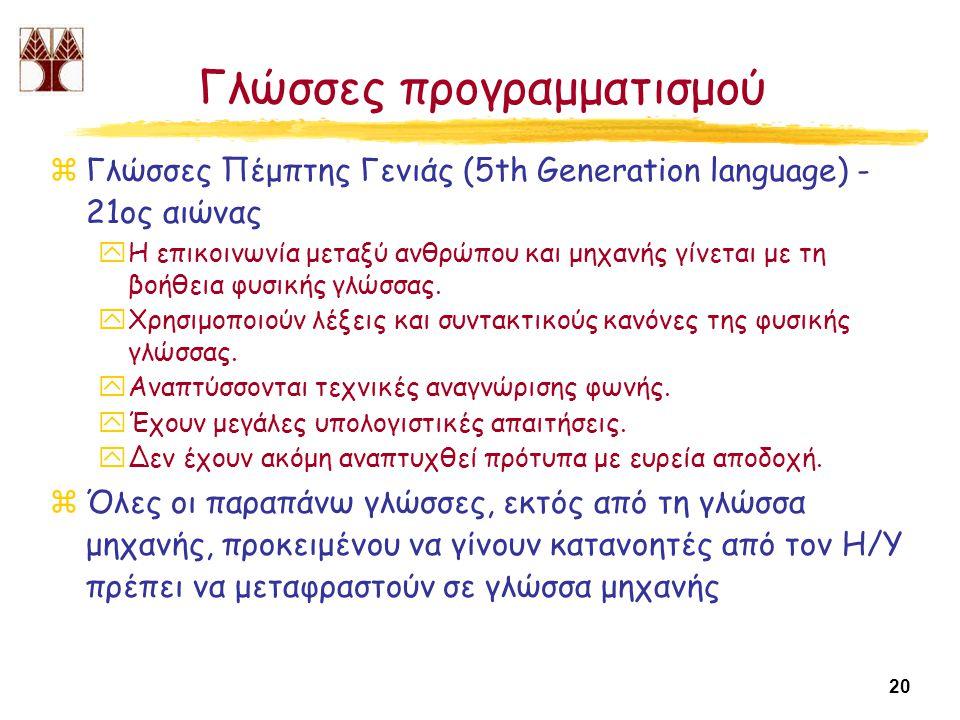 20 Γλώσσες προγραμματισμού zΓλώσσες Πέμπτης Γενιάς (5th Generation language) - 21ος αιώνας yΗ επικοινωνία μεταξύ ανθρώπου και μηχανής γίνεται με τη βοήθεια φυσικής γλώσσας.