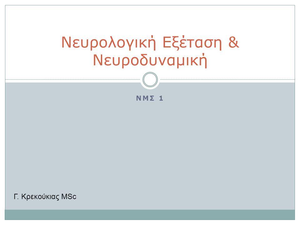 ΝΜΣ 1 Νευρολογική Εξέταση & Νευροδυναμική Γ. Κρεκούκιας MSc