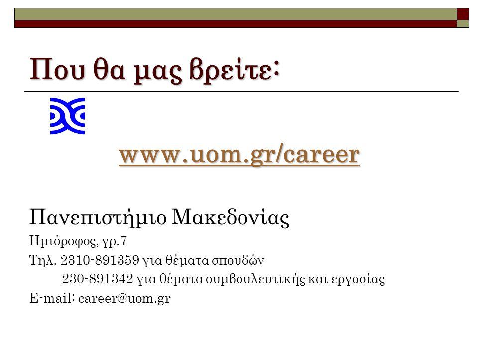 Που θα μας βρείτε: www.uom.gr/career www.uom.gr/career Πανεπιστήμιο Μακεδονίας Ημιόροφος, γρ.7 Τηλ. 2310-891359 για θέματα σπουδών 230-891342 για θέμα
