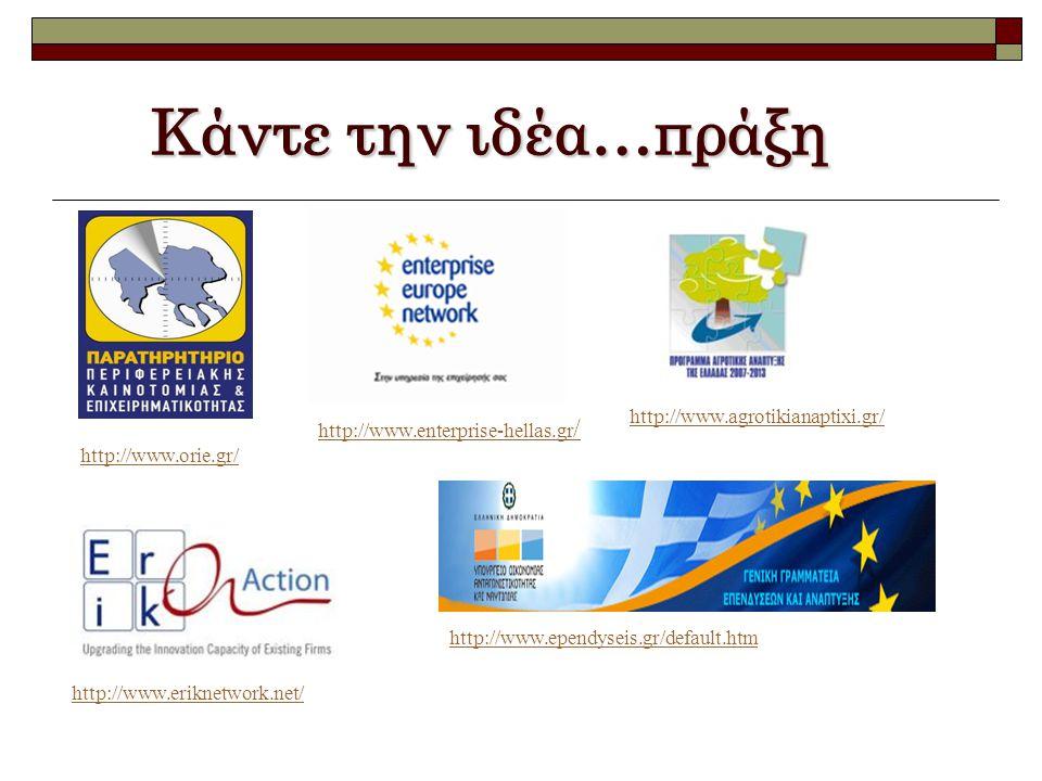 Κάντε την ιδέα…πράξη http://www.orie.gr/ http://www.enterprise-hellas.gr / http://www.agrotikianaptixi.gr/ http://www.eriknetwork.net/ http://www.ependyseis.gr/default.htm