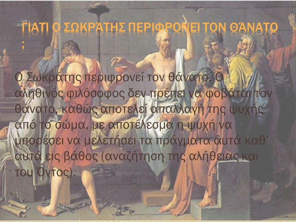 Ο Σωκράτης περιφρονεί τον θάνατο. Ο αληθινός φιλόσοφος δεν πρέπει να φοβάται τον θάνατο, καθώς αποτελεί απαλλαγή της ψυχής από το σώμα, με αποτέλεσμα
