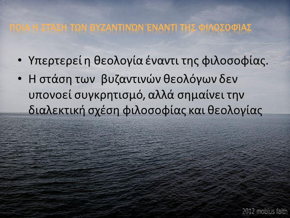 Υπερτερεί η θεολογία έναντι της φιλοσοφίας. Η στάση των βυζαντινών θεολόγων δεν υπονοεί συγκρητισμό, αλλά σημαίνει την διαλεκτική σχέση φιλοσοφίας και