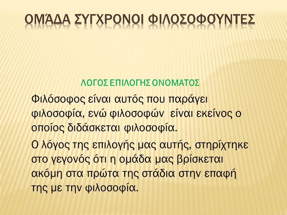 ΛΟΓΟΣ ΕΠΙΛΟΓΗΣ ΟΝΟΜΑΤΟΣ Φιλόσοφος είναι αυτός που παράγει φιλοσοφία, ενώ φιλοσοφών είναι εκείνος ο οποίος διδάσκεται φιλοσοφία. Ο λόγος της επιλογής μ