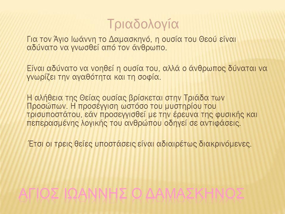 Τριαδολογία Για τον Άγιο Ιωάννη το Δαμασκηνό, η ουσία του Θεού είναι αδύνατο να γνωσθεί από τον άνθρωπο. Είναι αδύνατο να νοηθεί η ουσία του, αλλά ο ά