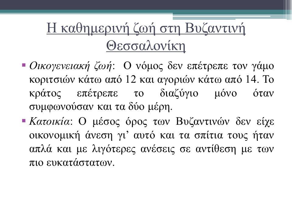 Η καθημερινή ζωή στη Βυζαντινή Θεσσαλονίκη  Οικογενειακή ζωή: Ο νόμος δεν επέτρεπε τον γάμο κοριτσιών κάτω από 12 και αγοριών κάτω από 14. Το κράτος