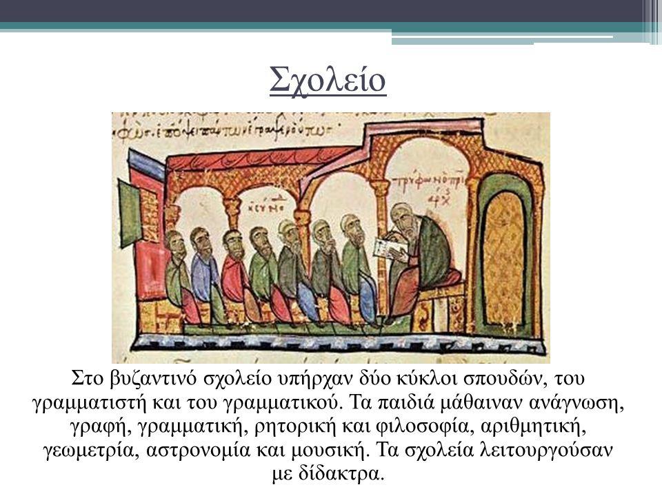 Σχολείο Στο βυζαντινό σχολείο υπήρχαν δύο κύκλοι σπουδών, του γραμματιστή και του γραμματικού. Τα παιδιά μάθαιναν ανάγνωση, γραφή, γραμματική, ρητορικ
