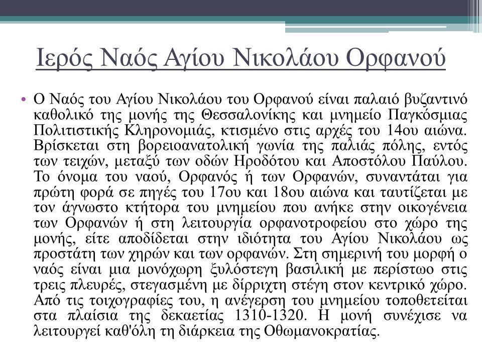 Ιερός Ναός Αγίου Νικολάου Ορφανού Ο Ναός του Αγίου Νικολάου του Ορφανού είναι παλαιό βυζαντινό καθολικό της μονής της Θεσσαλονίκης και μνημείο Παγκόσμ