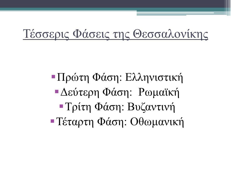 Τέσσερις Φάσεις της Θεσσαλονίκης  Πρώτη Φάση: Ελληνιστική  Δεύτερη Φάση: Ρωμαϊκή  Τρίτη Φάση: Βυζαντινή  Τέταρτη Φάση: Οθωμανική