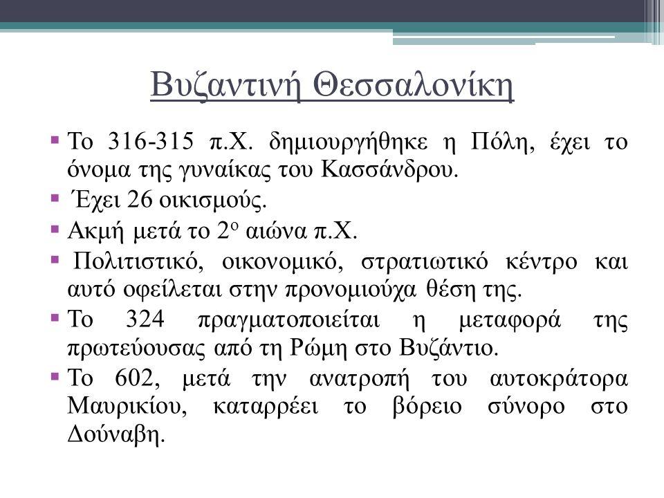Βυζαντινή Θεσσαλονίκη  Το 316-315 π.Χ. δημιουργήθηκε η Πόλη, έχει το όνομα της γυναίκας του Κασσάνδρου.  Έχει 26 οικισμούς.  Ακμή μετά το 2 ο αιώνα