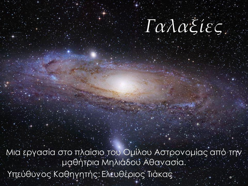 Γαλαξίες Μια εργασία στο πλαίσιο του Ομίλου Αστρονομίας από την μαθήτρια Μηλιάδου Αθανασία. Υπεύθυνος Καθηγητής: Ελευθέριος Τιάκας