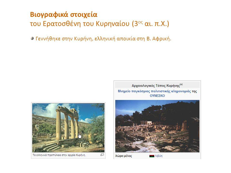 Βιογραφικά στοιχεία του Ερατοσθένη του Κυρηναίου (3 ος αι. π.Χ.) Γεννήθηκε στην Κυρήνη, ελληνική αποικία στη Β. Αφρική.