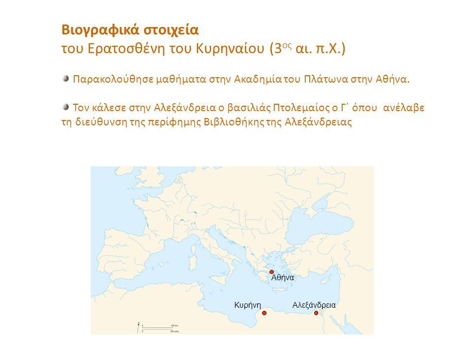 Βιογραφικά στοιχεία του Ερατοσθένη του Κυρηναίου (3 ος αι. π.Χ.) Παρακολούθησε μαθήματα στην Ακαδημία του Πλάτωνα στην Αθήνα. Τον κάλεσε στην Αλεξάνδρ