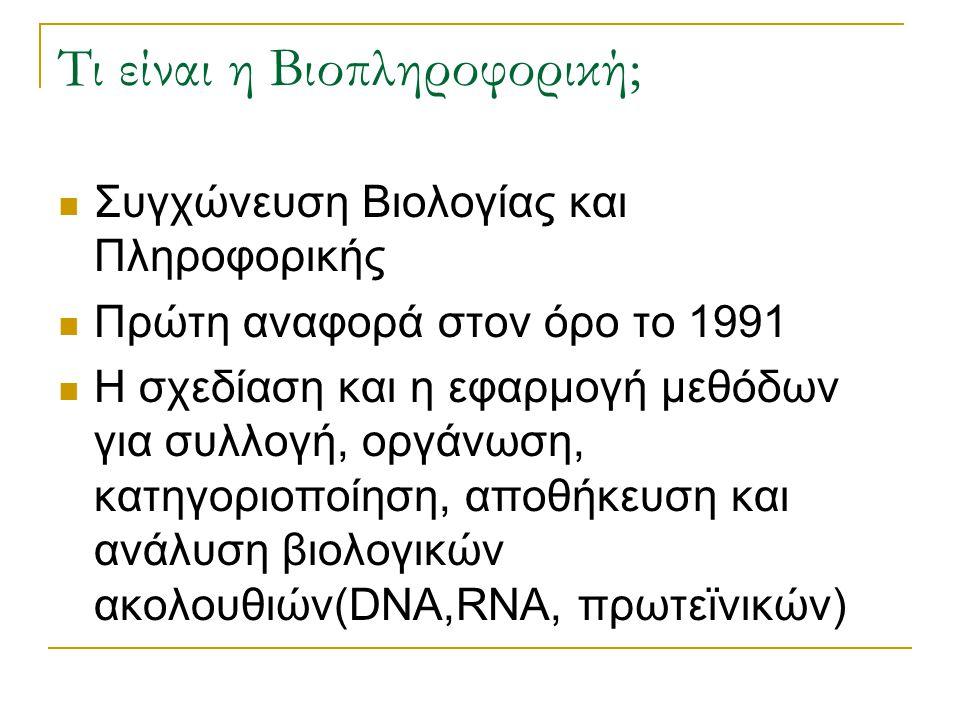 Τι είναι η Βιοπληροφορική; Συγχώνευση Βιολογίας και Πληροφορικής Πρώτη αναφορά στον όρο το 1991 Η σχεδίαση και η εφαρμογή μεθόδων για συλλογή, οργάνωσ