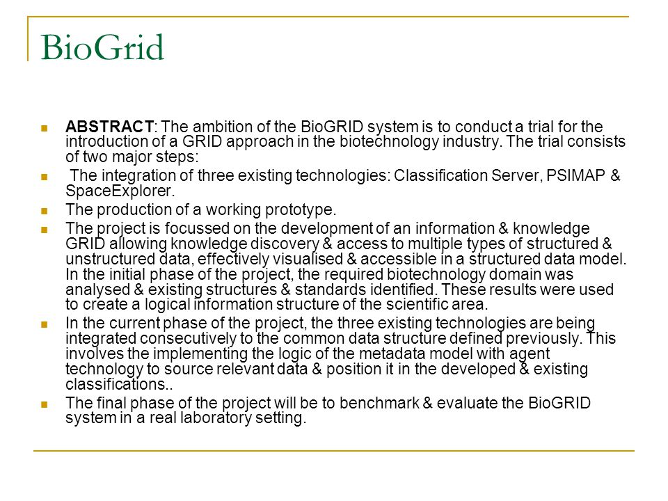 BioGrid ABSTRACT: The ambition of the BioGRID system is to conduct a trial for the introduction of a GRID approach in the biotechnology industry. The