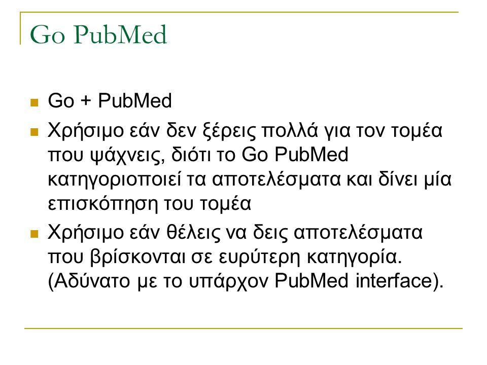Go PubMed Go + PubMed Χρήσιμο εάν δεν ξέρεις πολλά για τον τομέα που ψάχνεις, διότι το Go PubMed κατηγοριοποιεί τα αποτελέσματα και δίνει μία επισκόπη