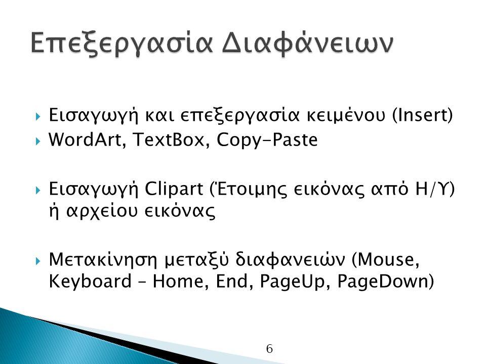 6  Εισαγωγή και επεξεργασία κειμένου (Insert)  WordArt, TextBox, Copy-Paste  Εισαγωγή Clipart (Έτοιμης εικόνας από Η/Υ) ή αρχείου εικόνας  Μετακίνηση μεταξύ διαφανειών (Mouse, Keyboard – Home, End, PageUp, PageDown)