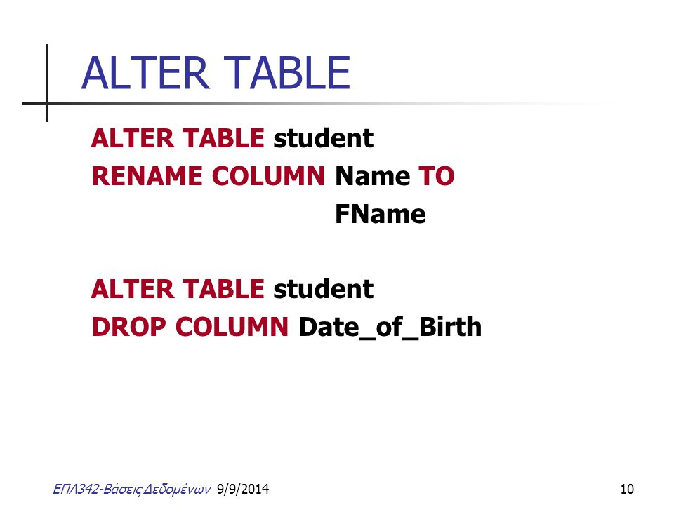 ΕΠΛ342-Βάσεις Δεδομένων 9/9/201410 ALTER TABLE ALTER TABLE student RENAME COLUMN Name TO FName ALTER TABLE student DROP COLUMN Date_of_Birth
