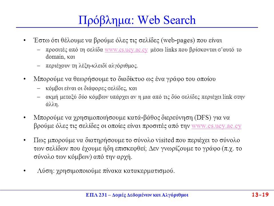 ΕΠΛ 231 – Δομές Δεδομένων και Αλγόριθμοι13-20 Ψευδοκώδικας λύσης DFS(www.cs.ucy.ac.cy); DFS(url page){ hashtable H (hsize); if page contains('αλγόριθμος') output page; H.insert(page); for all links npage in page if H.find(npage) == false DFS(npage) }