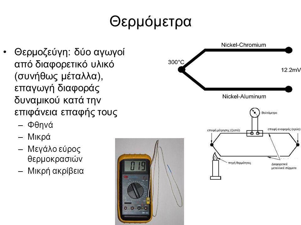 Θερμόμετρα Θερμοζεύγη: δύο αγωγοί από διαφορετικό υλικό (συνήθως μέταλλα), επαγωγή διαφοράς δυναμικού κατά την επιφάνεια επαφής τους –Φθηνά –Μικρά –Με