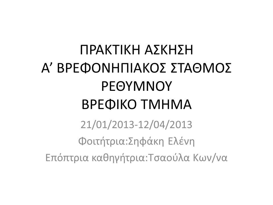 ΠΡΑΚΤΙΚΗ ΑΣΚΗΣΗ Α' ΒΡΕΦΟΝΗΠΙΑΚΟΣ ΣΤΑΘΜΟΣ ΡΕΘΥΜΝΟΥ ΒΡΕΦΙΚΟ ΤΜΗΜΑ 21/01/2013-12/04/2013 Φοιτήτρια:Σηφάκη Ελένη Επόπτρια καθηγήτρια:Τσαούλα Κων/να