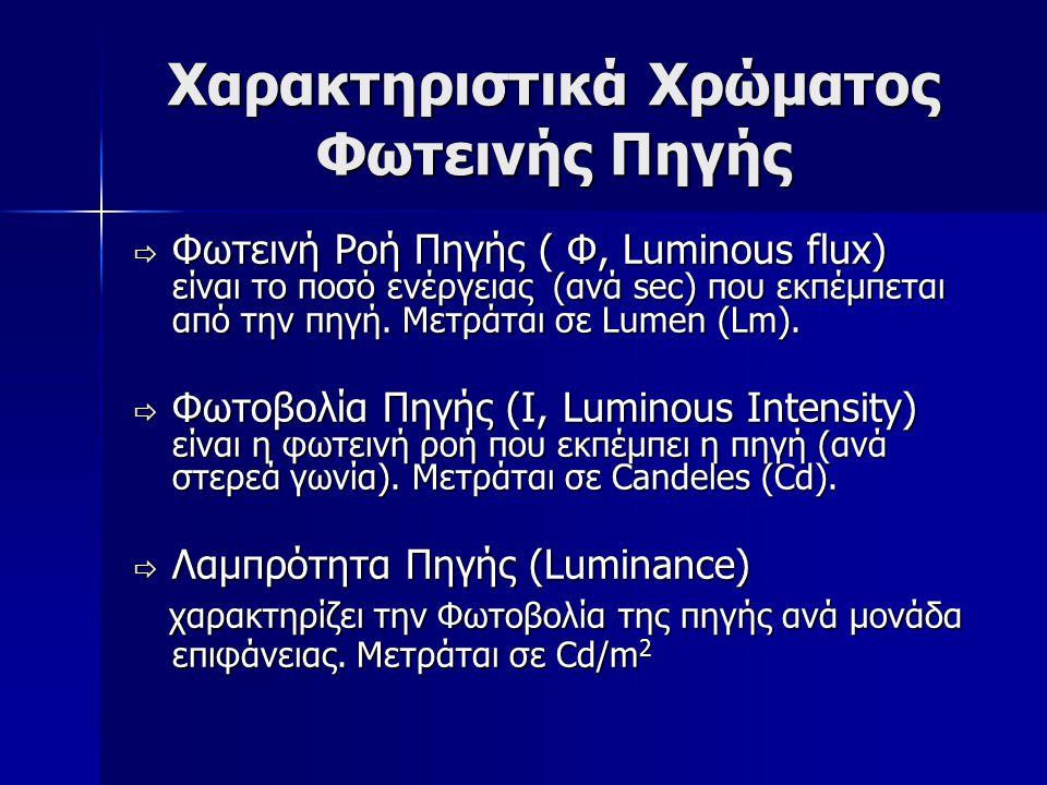 Χαρακτηριστικά Χρώματος Φωτεινής Πηγής  Φωτεινή Ροή Πηγής ( Φ, Luminous flux) είναι το ποσό ενέργειας (ανά sec) που εκπέμπεται από την πηγή. Μετράται