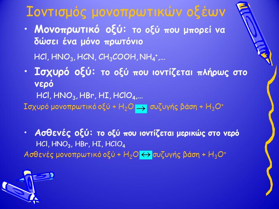 Ιοντισμός μονοπρωτικών βάσεων Μονοπρωτική βάση: η βάση που μπορεί να δεχθεί ένα μόνο πρωτόνιο NH 3, RNH 2, CH 3 COO -,… Ισχυρή βάση: η βάση που ιοντίζεται πλήρως στο νερό ΝαΟΗ, ΚΟΗ,… Ισχυρή μονοπρωτική βάση + Η 2 Ο συζυγές οξύ + ΟΗ - Ασθενής βάση: η βάση που ιοντίζεται μερικώς στο νερό NH 3, RNH 2, CH 3 COO -,… Ασθενής μονοπρωτική βάση + Η 2 Ο συζυγές οξύ + ΟΗ -