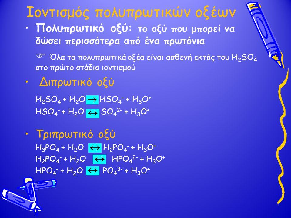 Ιοντισμός πολυπρωτικών οξέων Πολυπρωτικό οξύ: το οξύ που μπορεί να δώσει περισσότερα από ένα πρωτόνια  Όλα τα πολυπρωτικά οξέα είναι ασθενή εκτός του