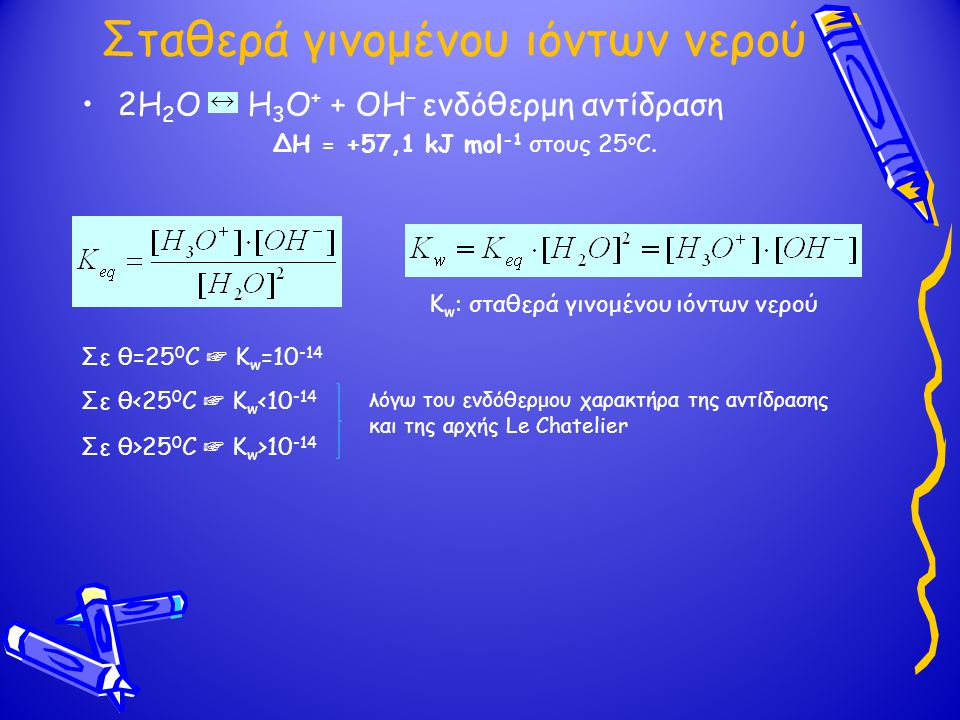 Σταθερά γινομένου ιόντων νερού 2H 2 O H 3 Ο + + OH − ενδόθερμη αντίδραση ΔH = +57,1 kJ mol -1 στους 25 o C. Κ w : σταθερά γινομένου ιόντων νερού Σε θ=
