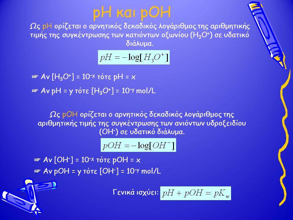 pH και pOH Ως pH ορίζεται ο αρνητικός δεκαδικός λογάριθμος της αριθμητικής τιμής της συγκέντρωσης των κατιόντων οξωνίου (Η 3 Ο + ) σε υδατικό διάλυμα.