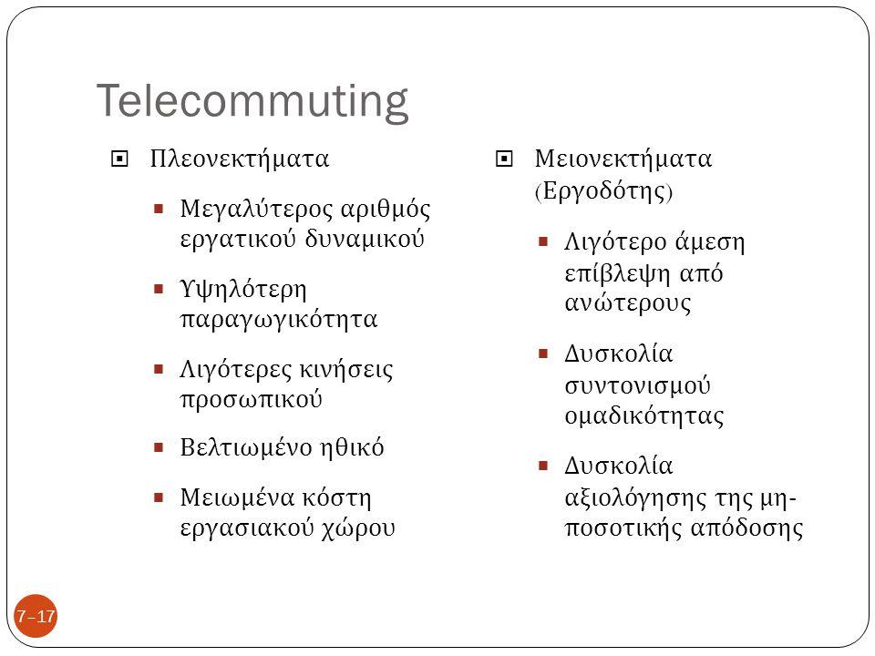 Telecommuting 7–17  Πλεονεκτήματα  Μεγαλύτερος αριθμός εργατικού δυναμικού  Υψηλότερη παραγωγικότητα  Λιγότερες κινήσεις προσωπικού  Βελτιωμένο η